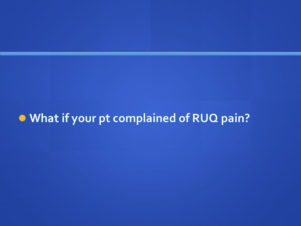 What if your pt complained of RUQ pain? What if your pt complained of RUQ pain?