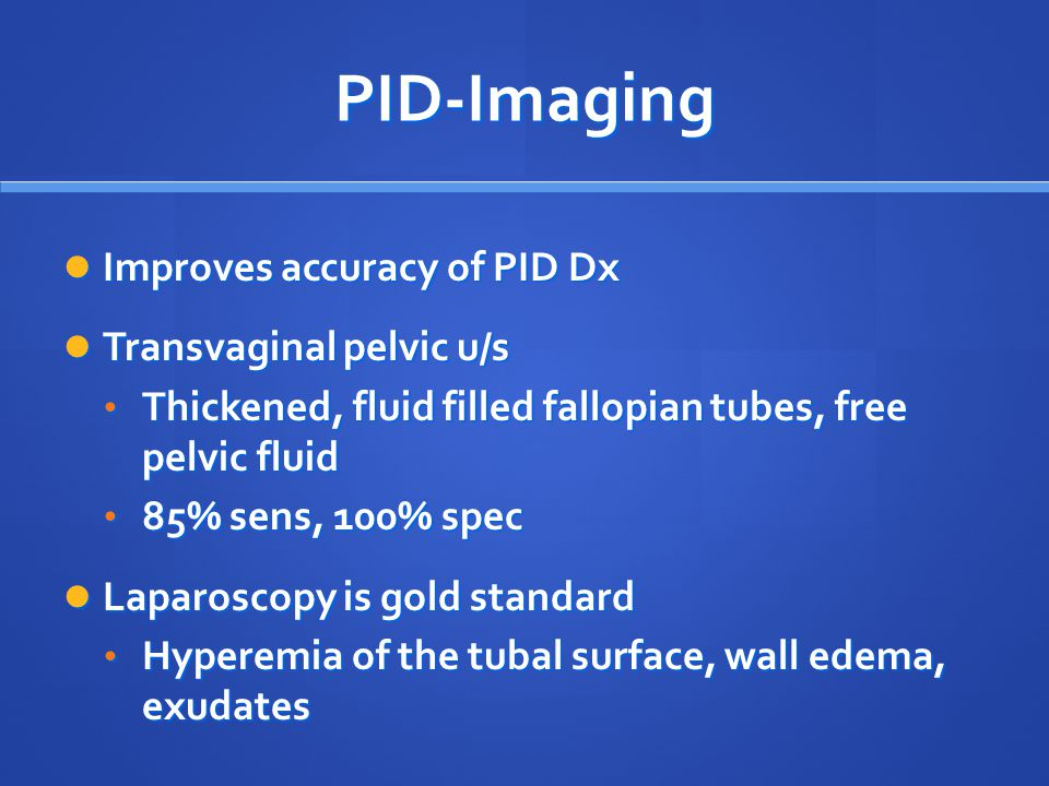 PID-Imaging Improves accuracy of PID Dx Improves accuracy of PID Dx Transvaginal pelvic u/s Transvaginal pelvic u/s Thickened, fluid filled fallopian