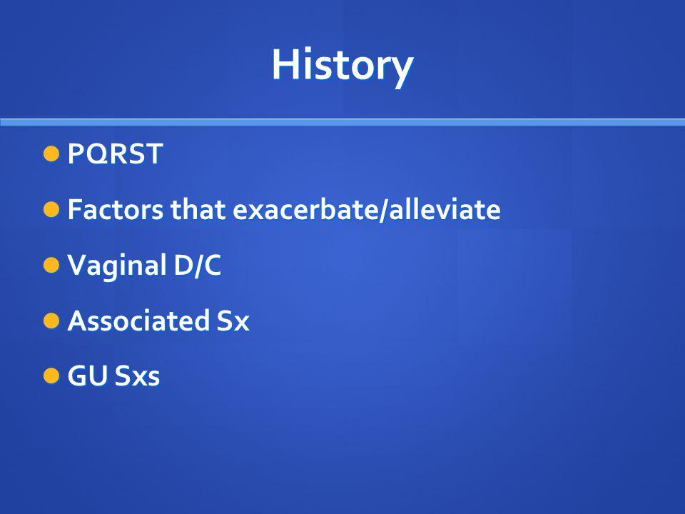 History PQRST PQRST Factors that exacerbate/alleviate Factors that exacerbate/alleviate Vaginal D/C Vaginal D/C Associated Sx Associated Sx GU Sxs GU