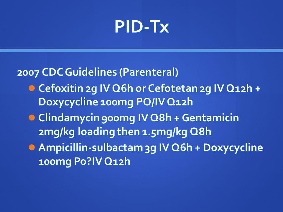 PID-Tx 2007 CDC Guidelines (Parenteral) Cefoxitin 2g IV Q6h or Cefotetan 2g IV Q12h + Doxycycline 100mg PO/IV Q12h Cefoxitin 2g IV Q6h or Cefotetan 2g