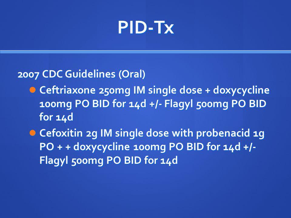 PID-Tx 2007 CDC Guidelines (Oral) Ceftriaxone 250mg IM single dose + doxycycline 100mg PO BID for 14d +/- Flagyl 500mg PO BID for 14d Ceftriaxone 250m