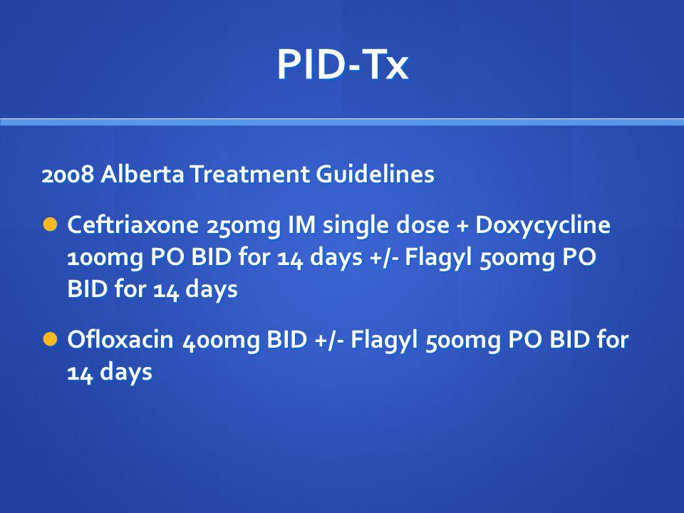 PID-Tx 2008 Alberta Treatment Guidelines Ceftriaxone 250mg IM single dose + Doxycycline 100mg PO BID for 14 days +/- Flagyl 500mg PO BID for 14 days C