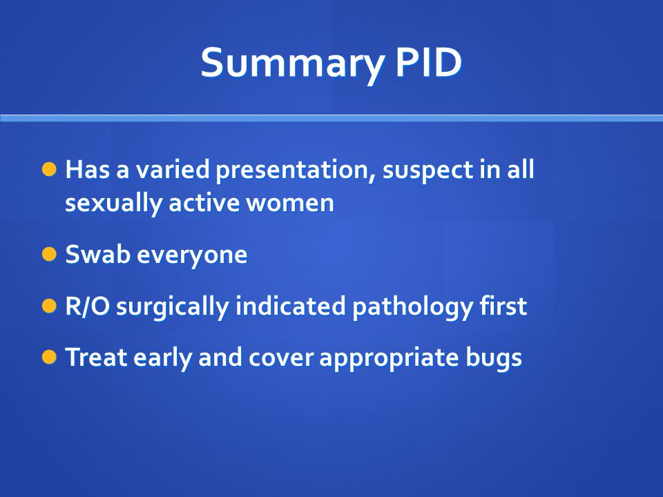 Summary PID Has a varied presentation, suspect in all sexually active women Has a varied presentation, suspect in all sexually active women Swab every