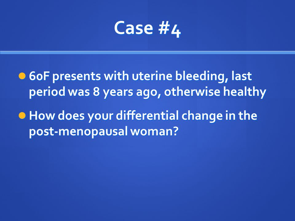Case #4 60F presents with uterine bleeding, last period was 8 years ago, otherwise healthy 60F presents with uterine bleeding, last period was 8 years
