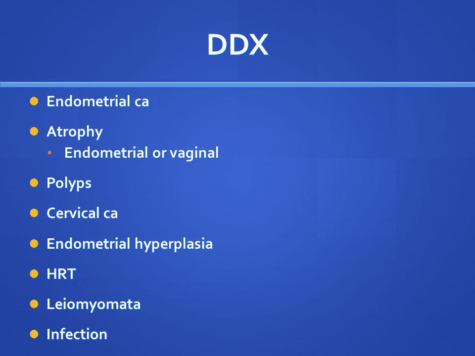 DDX Endometrial ca Endometrial ca Atrophy Atrophy Endometrial or vaginal Endometrial or vaginal Polyps Polyps Cervical ca Cervical ca Endometrial hype