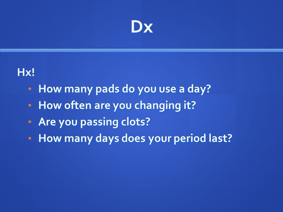 Dx Hx! How many pads do you use a day? How many pads do you use a day? How often are you changing it? How often are you changing it? Are you passing c