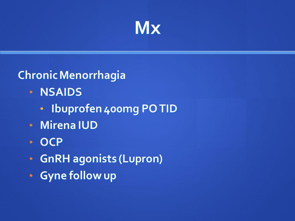 Mx Chronic Menorrhagia NSAIDS NSAIDS Ibuprofen 400mg PO TID Ibuprofen 400mg PO TID Mirena IUD Mirena IUD OCP OCP GnRH agonists (Lupron) GnRH agonists