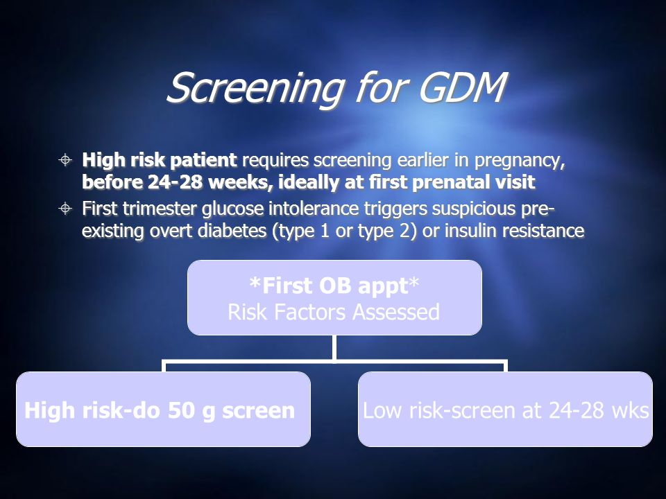 Screening for GDM  High risk patient requires screening earlier in pregnancy, before 24-28 weeks, ideally at first prenatal visit  First trimester glucose intolerance triggers suspicious pre- existing overt diabetes (type 1 or type 2) or insulin resistance  High risk patient requires screening earlier in pregnancy, before 24-28 weeks, ideally at first prenatal visit  First trimester glucose intolerance triggers suspicious pre- existing overt diabetes (type 1 or type 2) or insulin resistance *First OB appt* Risk Factors Assessed High risk-do 50 g screen Low risk-screen at 24-28 wks