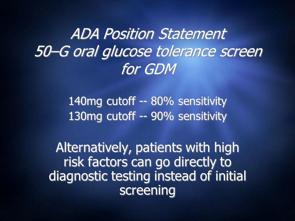 ADA Position Statement 50–G oral glucose tolerance screen for GDM 140mg cutoff -- 80% sensitivity 130mg cutoff -- 90% sensitivity Alternatively, patie