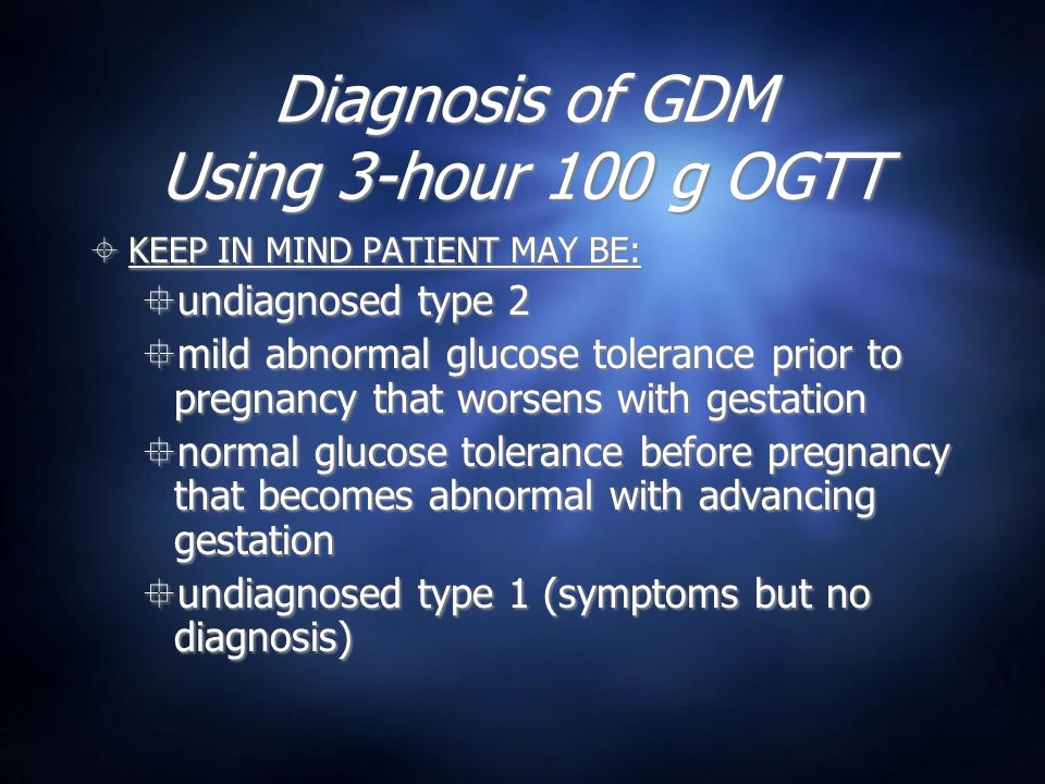 Diagnosis of GDM Using 3-hour 100 g OGTT  KEEP IN MIND PATIENT MAY BE:  undiagnosed type 2  mild abnormal glucose tolerance prior to pregnancy that worsens with gestation  normal glucose tolerance before pregnancy that becomes abnormal with advancing gestation  undiagnosed type 1 (symptoms but no diagnosis)  KEEP IN MIND PATIENT MAY BE:  undiagnosed type 2  mild abnormal glucose tolerance prior to pregnancy that worsens with gestation  normal glucose tolerance before pregnancy that becomes abnormal with advancing gestation  undiagnosed type 1 (symptoms but no diagnosis)