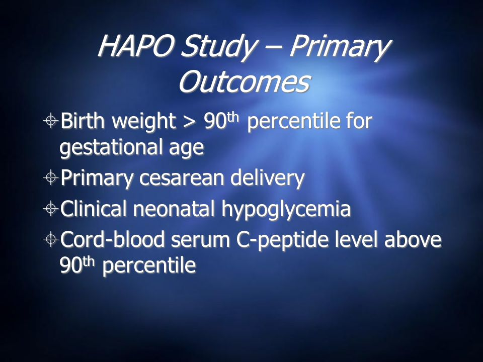 HAPO Study – Primary Outcomes  Birth weight > 90 th percentile for gestational age  Primary cesarean delivery  Clinical neonatal hypoglycemia  Cord-blood serum C-peptide level above 90 th percentile  Birth weight > 90 th percentile for gestational age  Primary cesarean delivery  Clinical neonatal hypoglycemia  Cord-blood serum C-peptide level above 90 th percentile