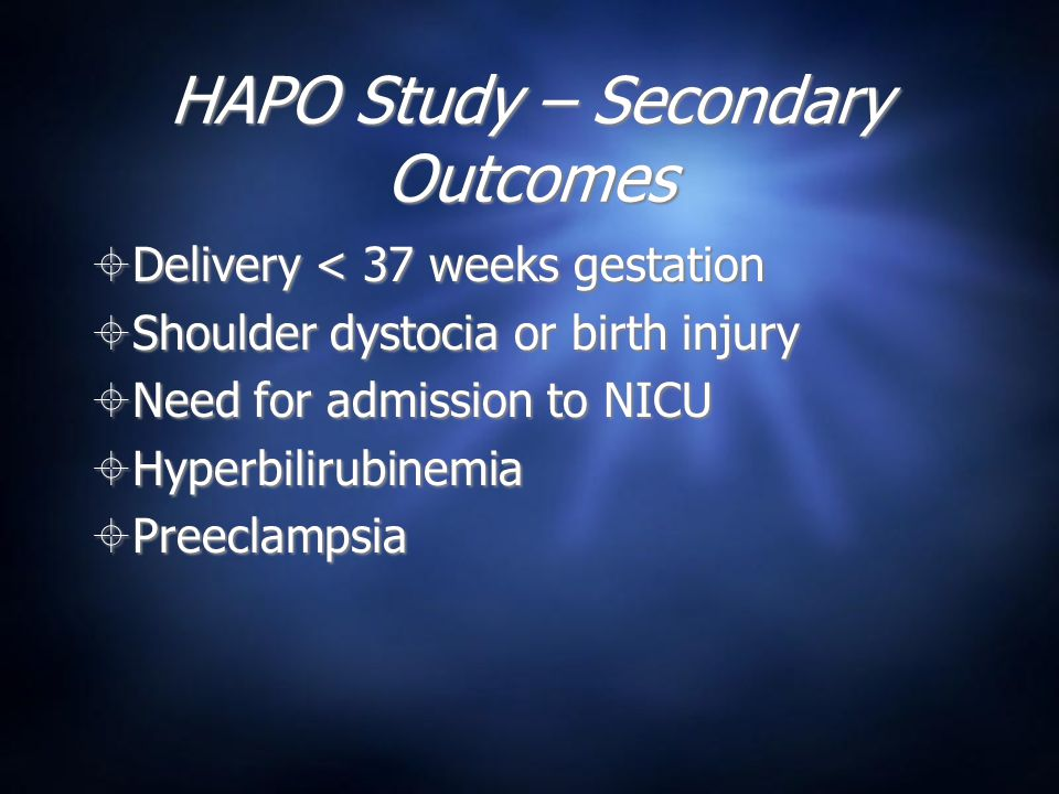 HAPO Study – Secondary Outcomes  Delivery < 37 weeks gestation  Shoulder dystocia or birth injury  Need for admission to NICU  Hyperbilirubinemia  Preeclampsia  Delivery < 37 weeks gestation  Shoulder dystocia or birth injury  Need for admission to NICU  Hyperbilirubinemia  Preeclampsia