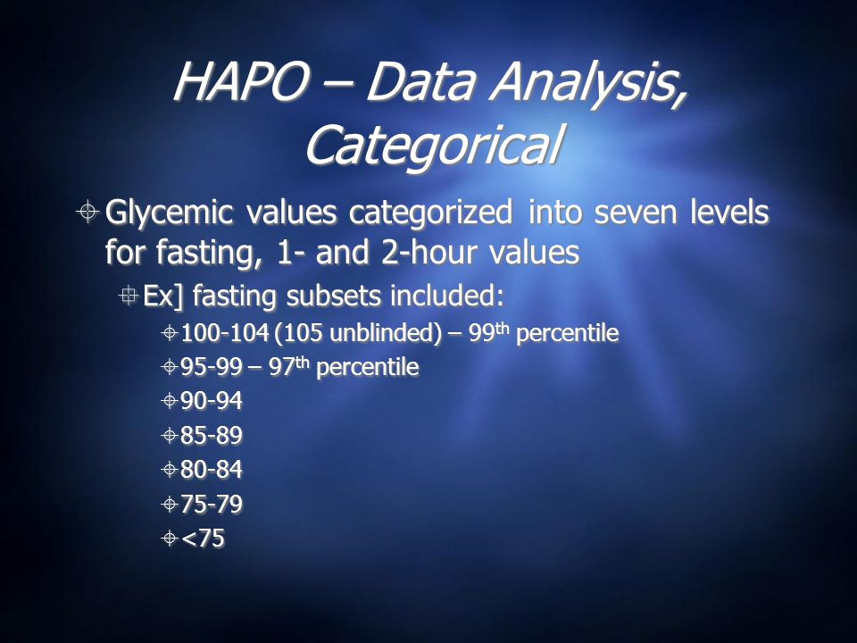HAPO – Data Analysis, Categorical  Glycemic values categorized into seven levels for fasting, 1- and 2-hour values  Ex] fasting subsets included:  100-104 (105 unblinded) – 99 th percentile  95-99 – 97 th percentile  90-94  85-89  80-84  75-79  <75  Glycemic values categorized into seven levels for fasting, 1- and 2-hour values  Ex] fasting subsets included:  100-104 (105 unblinded) – 99 th percentile  95-99 – 97 th percentile  90-94  85-89  80-84  75-79  <75