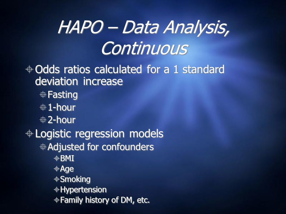 HAPO – Data Analysis, Continuous  Odds ratios calculated for a 1 standard deviation increase  Fasting  1-hour  2-hour  Logistic regression models  Adjusted for confounders  BMI  Age  Smoking  Hypertension  Family history of DM, etc.