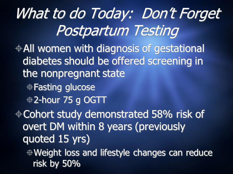 What to do Today: Don't Forget Postpartum Testing  All women with diagnosis of gestational diabetes should be offered screening in the nonpregnant state  Fasting glucose  2-hour 75 g OGTT  Cohort study demonstrated 58% risk of overt DM within 8 years (previously quoted 15 yrs)  Weight loss and lifestyle changes can reduce risk by 50%  All women with diagnosis of gestational diabetes should be offered screening in the nonpregnant state  Fasting glucose  2-hour 75 g OGTT  Cohort study demonstrated 58% risk of overt DM within 8 years (previously quoted 15 yrs)  Weight loss and lifestyle changes can reduce risk by 50%