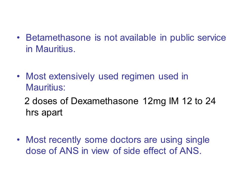 Betamethasone is not available in public service in Mauritius. Most extensively used regimen used in Mauritius: 2 doses of Dexamethasone 12mg IM 12 to