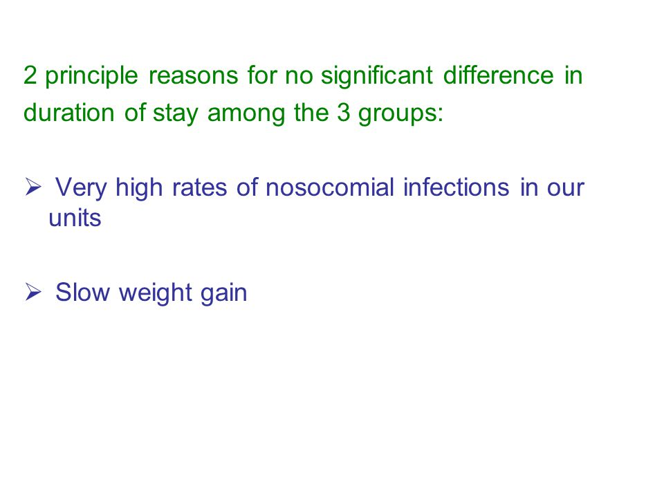 2 principle reasons for no significant difference in duration of stay among the 3 groups:  Very high rates of nosocomial infections in our units  Slow weight gain