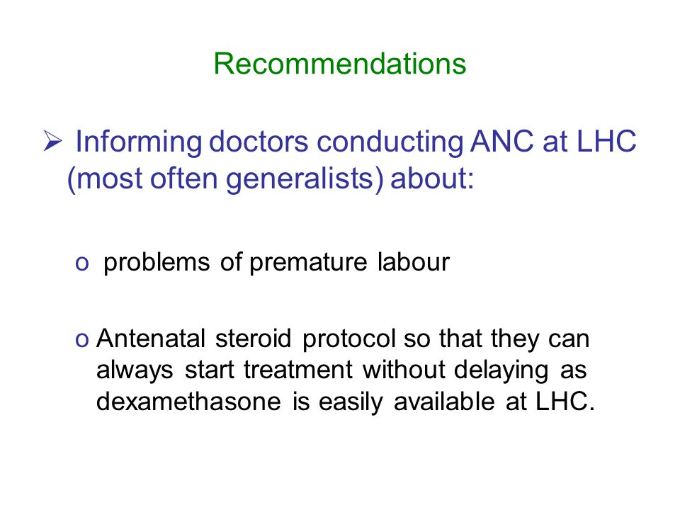 Recommendations  Informing doctors conducting ANC at LHC (most often generalists) about: o problems of premature labour oAntenatal steroid protocol so that they can always start treatment without delaying as dexamethasone is easily available at LHC.