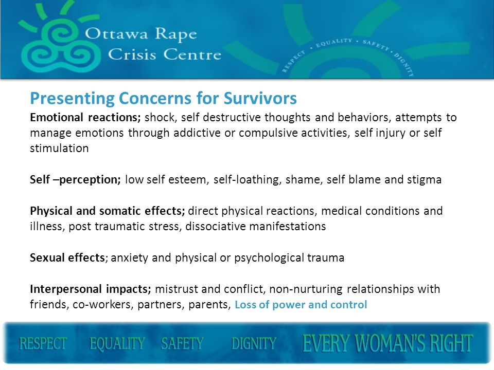 Presenting Concerns for Survivors Emotional reactions; shock, self destructive thoughts and behaviors, attempts to manage emotions through addictive or compulsive activities, self injury or self stimulation Self –perception; low self esteem, self-loathing, shame, self blame and stigma Physical and somatic effects; direct physical reactions, medical conditions and illness, post traumatic stress, dissociative manifestations Sexual effects; anxiety and physical or psychological trauma Interpersonal impacts; mistrust and conflict, non-nurturing relationships with friends, co-workers, partners, parents, Loss of power and control