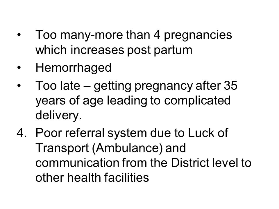 Too many-more than 4 pregnancies which increases post partum Hemorrhaged Too late – getting pregnancy after 35 years of age leading to complicated delivery.