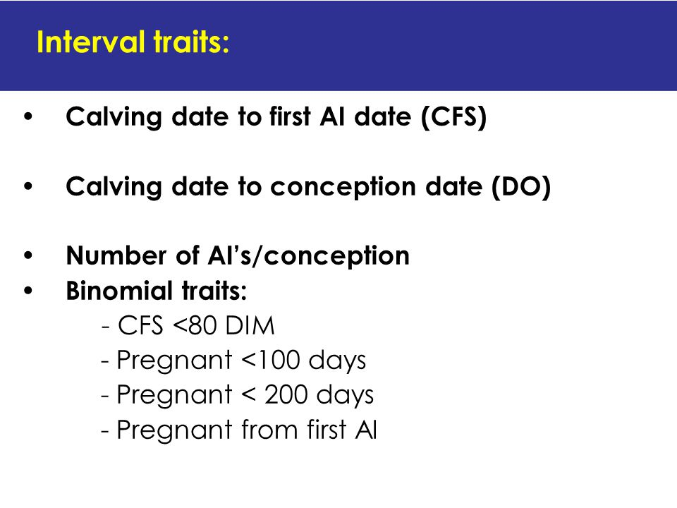 Interval traits: Calving date to first AI date (CFS) Calving date to conception date (DO) Number of AI's/conception Binomial traits: - CFS <80 DIM - Pregnant <100 days - Pregnant < 200 days - Pregnant from first AI