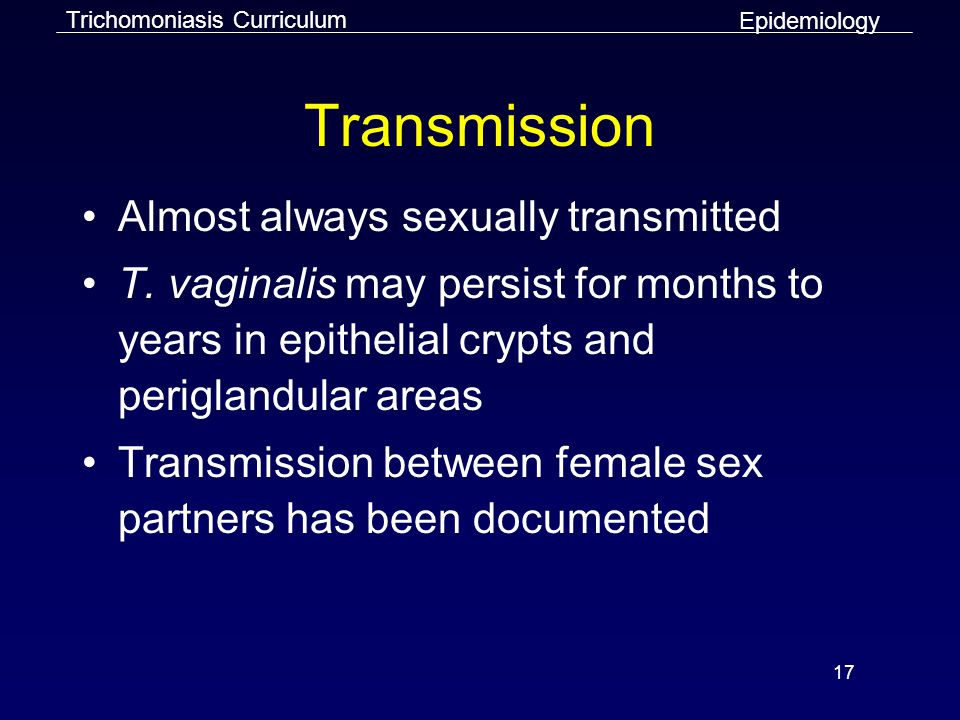 17 Transmission Almost always sexually transmitted T.