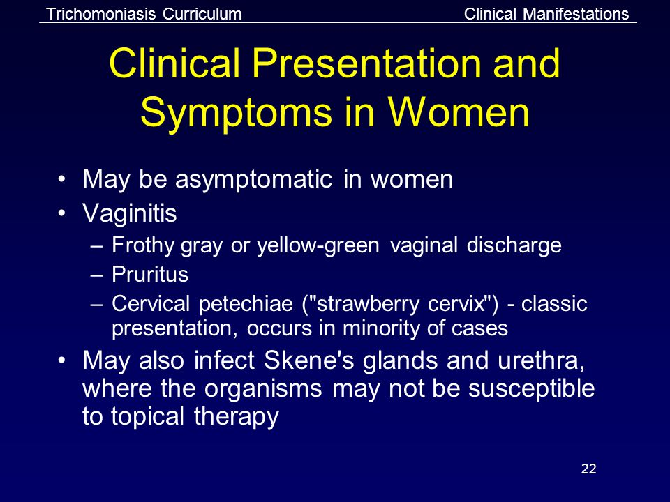 22 Clinical Presentation and Symptoms in Women May be asymptomatic in women Vaginitis –Frothy gray or yellow-green vaginal discharge –Pruritus –Cervical petechiae ( strawberry cervix ) - classic presentation, occurs in minority of cases May also infect Skene s glands and urethra, where the organisms may not be susceptible to topical therapy Clinical ManifestationsTrichomoniasis Curriculum