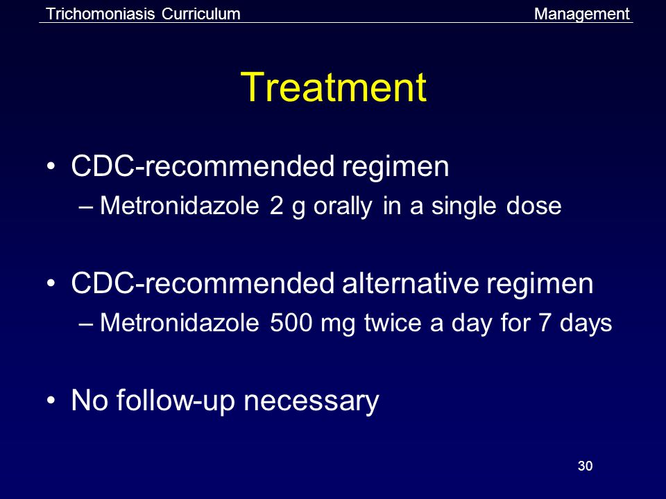 30 Treatment CDC-recommended regimen –Metronidazole 2 g orally in a single dose CDC-recommended alternative regimen –Metronidazole 500 mg twice a day for 7 days No follow-up necessary ManagementTrichomoniasis Curriculum