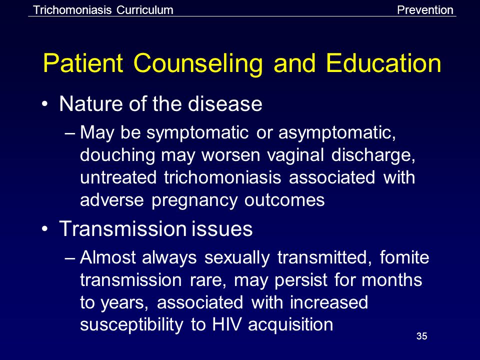 35 Patient Counseling and Education Nature of the disease –May be symptomatic or asymptomatic, douching may worsen vaginal discharge, untreated trichomoniasis associated with adverse pregnancy outcomes Transmission issues –Almost always sexually transmitted, fomite transmission rare, may persist for months to years, associated with increased susceptibility to HIV acquisition Trichomoniasis CurriculumPrevention