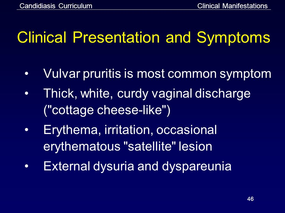 46 Clinical Presentation and Symptoms Vulvar pruritis is most common symptom Thick, white, curdy vaginal discharge ( cottage cheese-like ) Erythema, irritation, occasional erythematous satellite lesion External dysuria and dyspareunia Clinical ManifestationsCandidiasis Curriculum