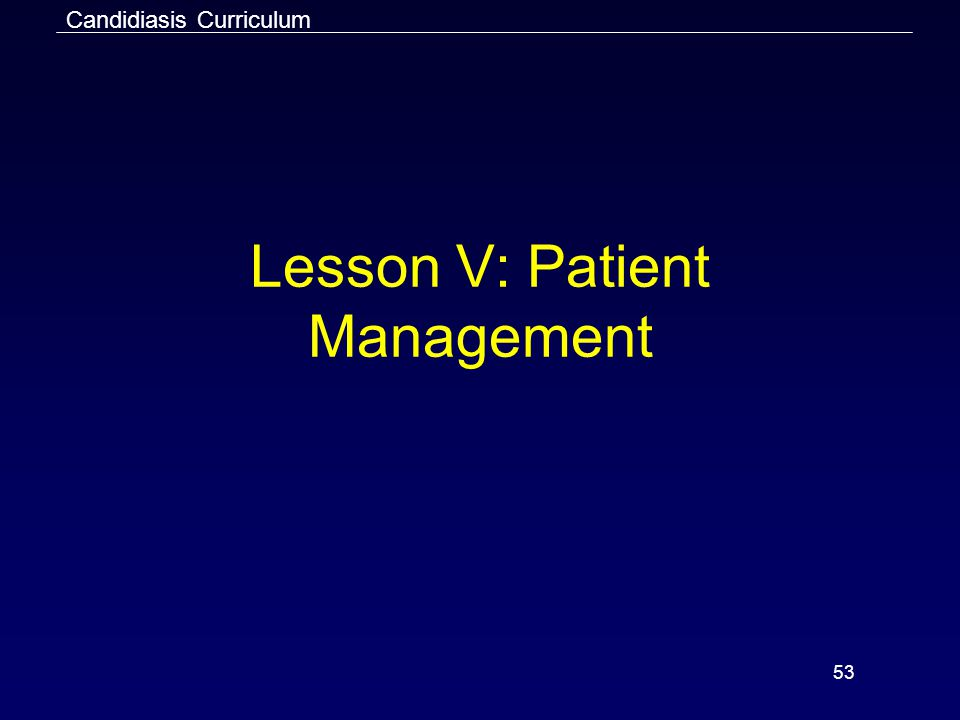 53 Lesson V: Patient Management Candidiasis Curriculum