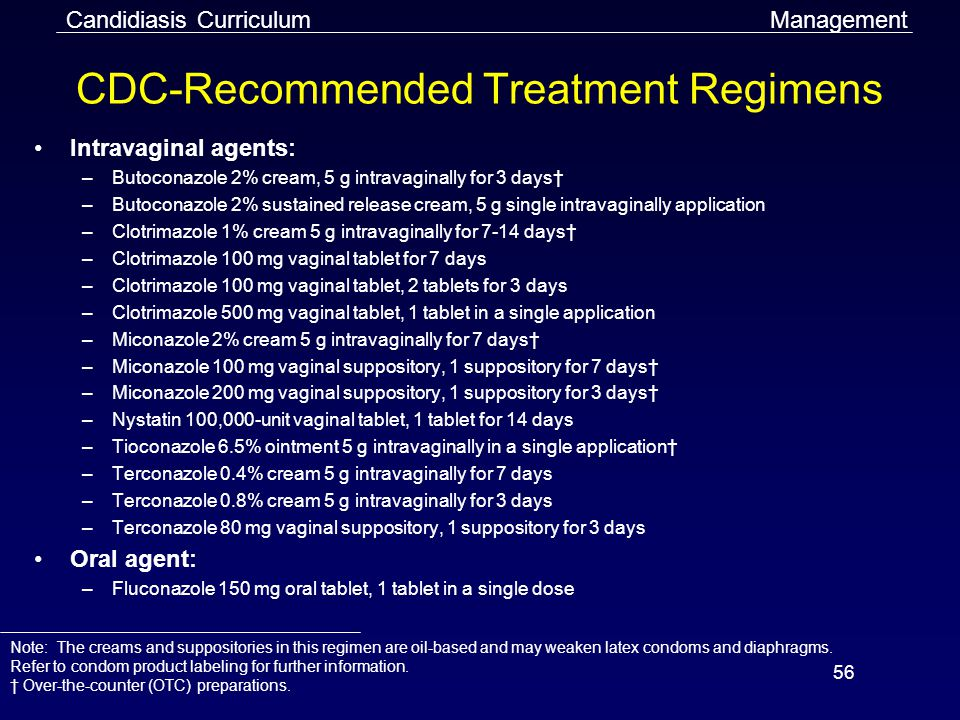 56 CDC-Recommended Treatment Regimens Intravaginal agents: –Butoconazole 2% cream, 5 g intravaginally for 3 days† –Butoconazole 2% sustained release cream, 5 g single intravaginally application –Clotrimazole 1% cream 5 g intravaginally for 7-14 days† –Clotrimazole 100 mg vaginal tablet for 7 days –Clotrimazole 100 mg vaginal tablet, 2 tablets for 3 days –Clotrimazole 500 mg vaginal tablet, 1 tablet in a single application –Miconazole 2% cream 5 g intravaginally for 7 days† –Miconazole 100 mg vaginal suppository, 1 suppository for 7 days† –Miconazole 200 mg vaginal suppository, 1 suppository for 3 days† –Nystatin 100,000-unit vaginal tablet, 1 tablet for 14 days –Tioconazole 6.5% ointment 5 g intravaginally in a single application† –Terconazole 0.4% cream 5 g intravaginally for 7 days –Terconazole 0.8% cream 5 g intravaginally for 3 days –Terconazole 80 mg vaginal suppository, 1 suppository for 3 days Oral agent: –Fluconazole 150 mg oral tablet, 1 tablet in a single dose ManagementCandidiasis Curriculum Note: The creams and suppositories in this regimen are oil-based and may weaken latex condoms and diaphragms.