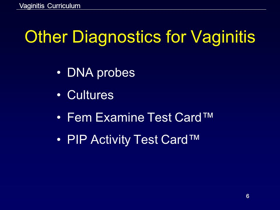 6 Other Diagnostics for Vaginitis DNA probes Cultures Fem Examine Test Card™ PIP Activity Test Card™ Vaginitis Curriculum