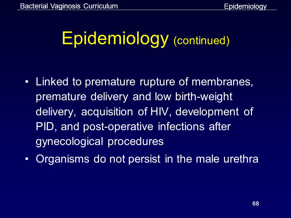 68 Epidemiology (continued) Linked to premature rupture of membranes, premature delivery and low birth-weight delivery, acquisition of HIV, development of PID, and post-operative infections after gynecological procedures Organisms do not persist in the male urethra Bacterial Vaginosis Curriculum Epidemiology