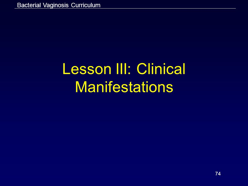 74 Lesson III: Clinical Manifestations Bacterial Vaginosis Curriculum