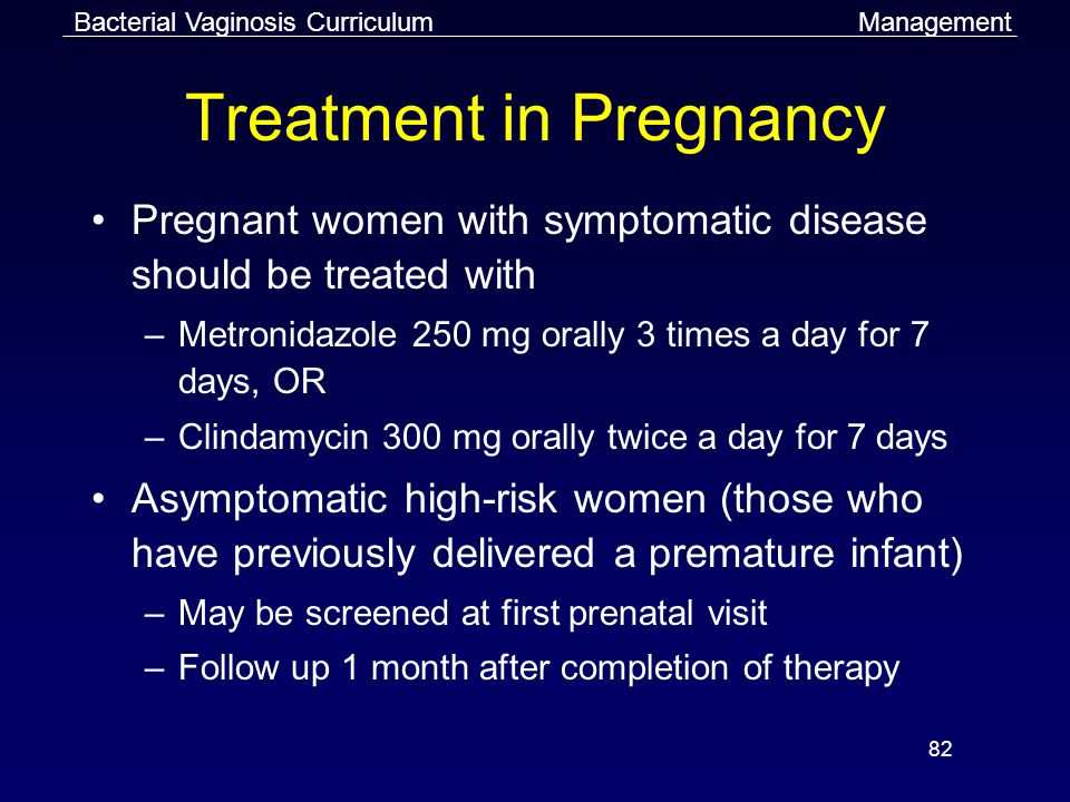 82 Treatment in Pregnancy Pregnant women with symptomatic disease should be treated with –Metronidazole 250 mg orally 3 times a day for 7 days, OR –Clindamycin 300 mg orally twice a day for 7 days Asymptomatic high-risk women (those who have previously delivered a premature infant) –May be screened at first prenatal visit –Follow up 1 month after completion of therapy Bacterial Vaginosis CurriculumManagement