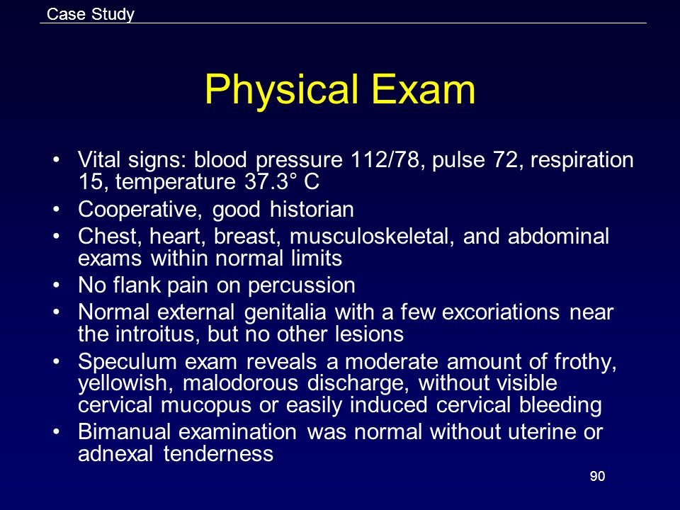 90 Physical Exam Vital signs: blood pressure 112/78, pulse 72, respiration 15, temperature 37.3° C Cooperative, good historian Chest, heart, breast, musculoskeletal, and abdominal exams within normal limits No flank pain on percussion Normal external genitalia with a few excoriations near the introitus, but no other lesions Speculum exam reveals a moderate amount of frothy, yellowish, malodorous discharge, without visible cervical mucopus or easily induced cervical bleeding Bimanual examination was normal without uterine or adnexal tenderness Case Study