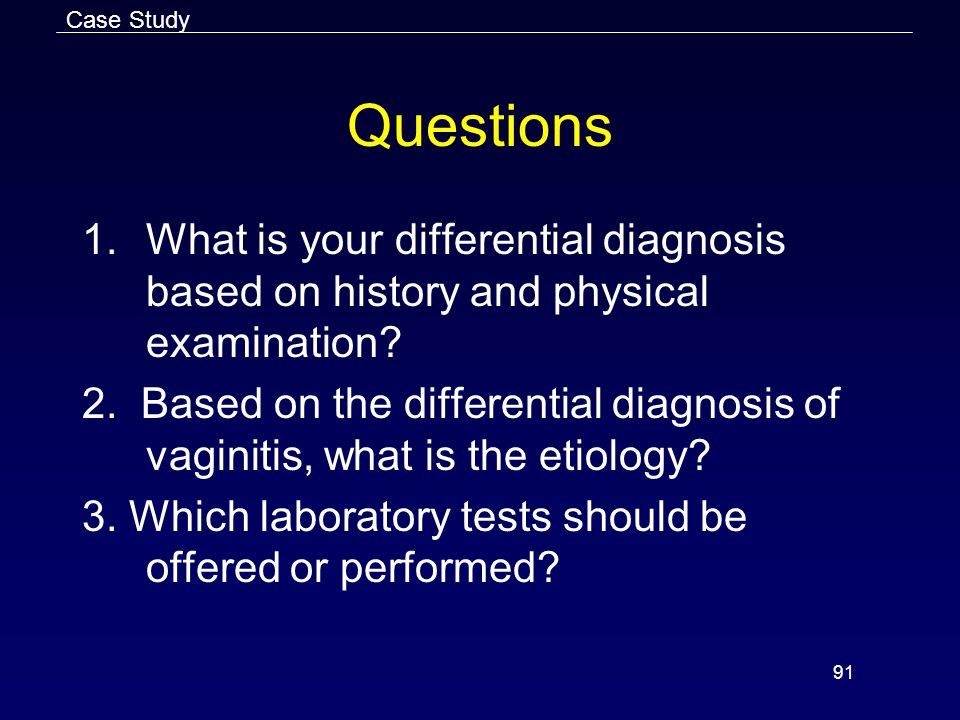 91 Questions 1.What is your differential diagnosis based on history and physical examination.
