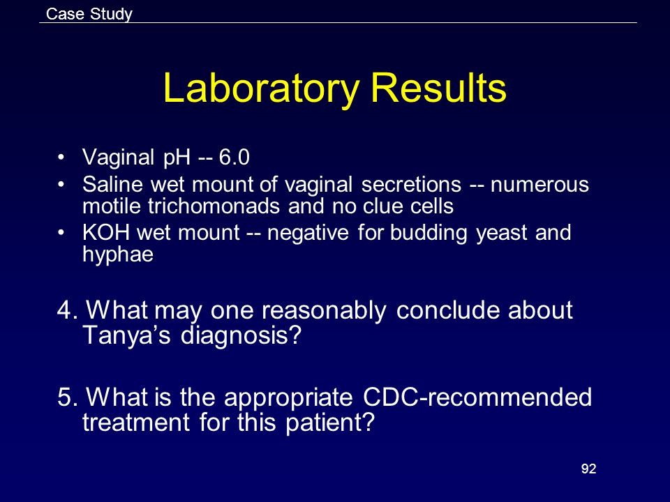 92 Laboratory Results Vaginal pH -- 6.0 Saline wet mount of vaginal secretions -- numerous motile trichomonads and no clue cells KOH wet mount -- negative for budding yeast and hyphae 4.