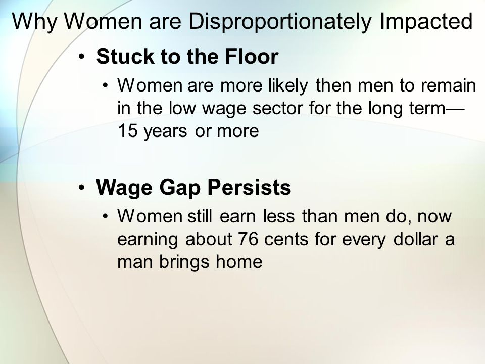 Why Women are Disproportionately Impacted Stuck to the Floor Women are more likely then men to remain in the low wage sector for the long term— 15 years or more Wage Gap Persists Women still earn less than men do, now earning about 76 cents for every dollar a man brings home