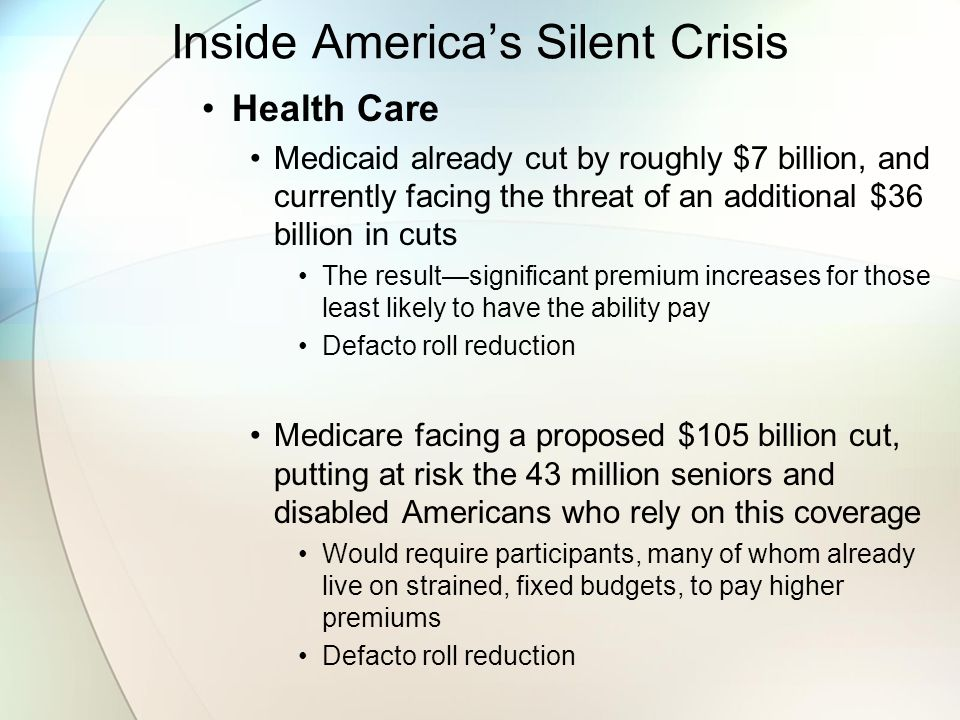 Inside America's Silent Crisis Health Care Medicaid already cut by roughly $7 billion, and currently facing the threat of an additional $36 billion in cuts The result—significant premium increases for those least likely to have the ability pay Defacto roll reduction Medicare facing a proposed $105 billion cut, putting at risk the 43 million seniors and disabled Americans who rely on this coverage Would require participants, many of whom already live on strained, fixed budgets, to pay higher premiums Defacto roll reduction