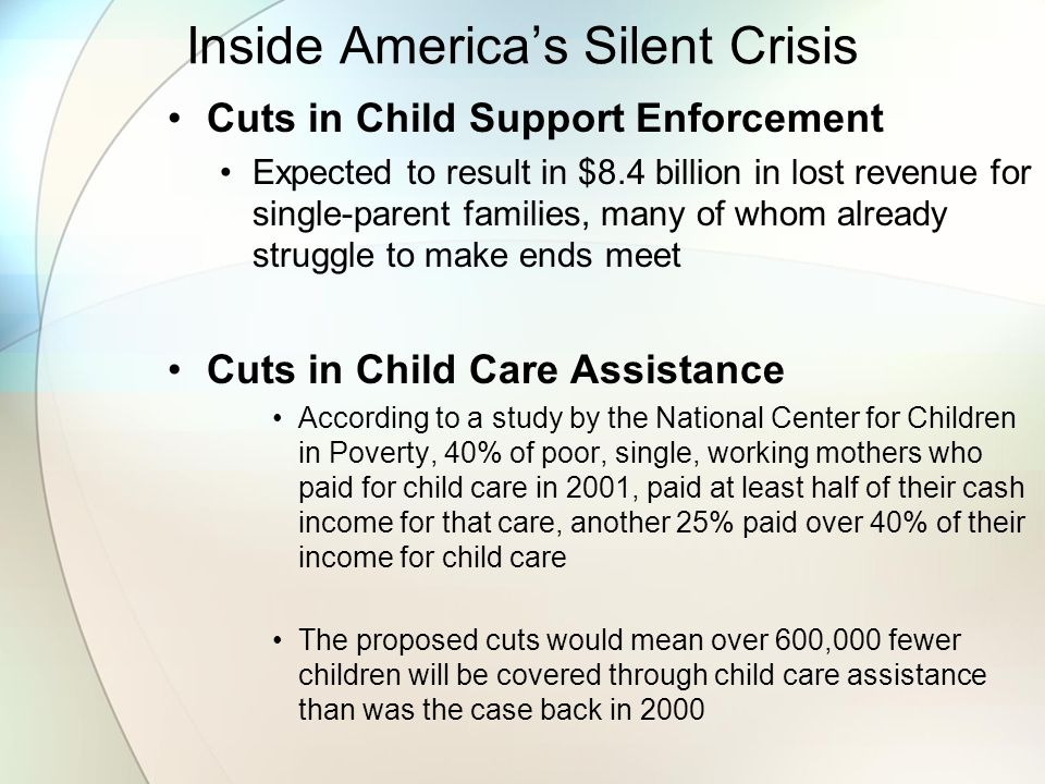 Inside America's Silent Crisis Cuts in Child Support Enforcement Expected to result in $8.4 billion in lost revenue for single-parent families, many of whom already struggle to make ends meet Cuts in Child Care Assistance According to a study by the National Center for Children in Poverty, 40% of poor, single, working mothers who paid for child care in 2001, paid at least half of their cash income for that care, another 25% paid over 40% of their income for child care The proposed cuts would mean over 600,000 fewer children will be covered through child care assistance than was the case back in 2000