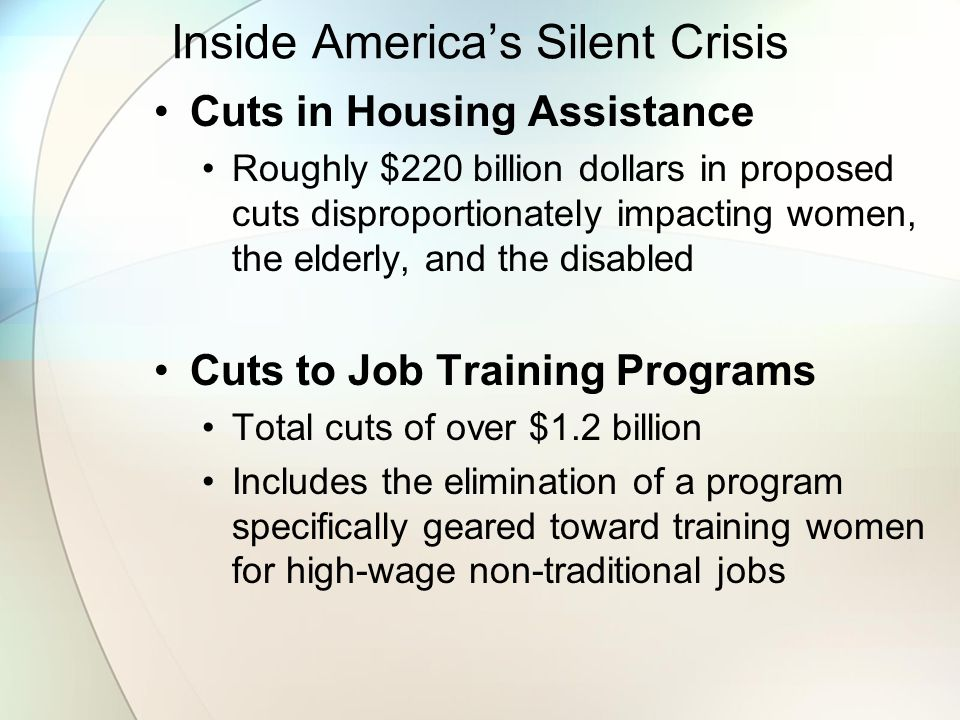 Inside America's Silent Crisis Cuts in Housing Assistance Roughly $220 billion dollars in proposed cuts disproportionately impacting women, the elderly, and the disabled Cuts to Job Training Programs Total cuts of over $1.2 billion Includes the elimination of a program specifically geared toward training women for high-wage non-traditional jobs