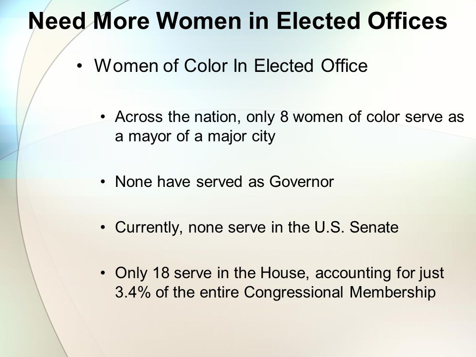Need More Women in Elected Offices Women of Color In Elected Office Across the nation, only 8 women of color serve as a mayor of a major city None have served as Governor Currently, none serve in the U.S.