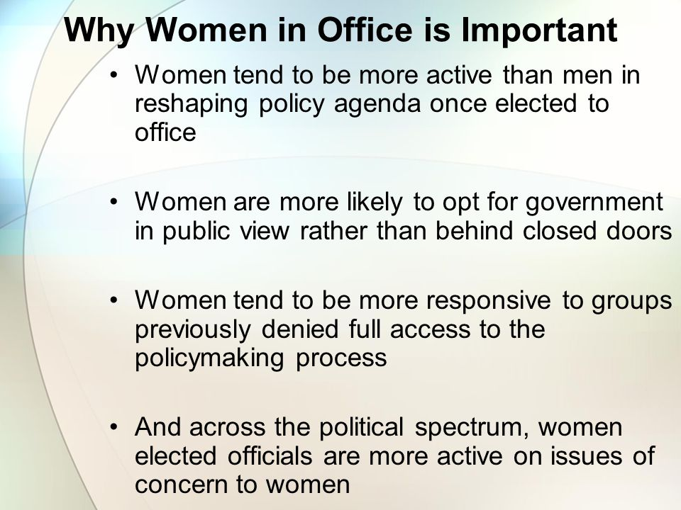 Why Women in Office is Important Women tend to be more active than men in reshaping policy agenda once elected to office Women are more likely to opt for government in public view rather than behind closed doors Women tend to be more responsive to groups previously denied full access to the policymaking process And across the political spectrum, women elected officials are more active on issues of concern to women