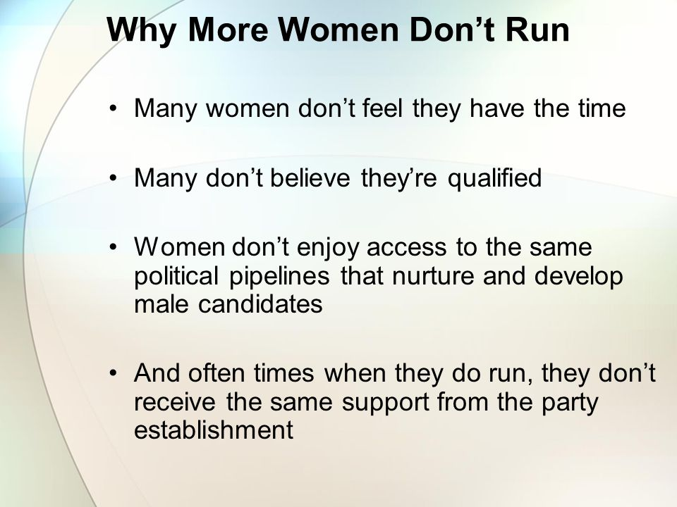 Why More Women Don't Run Many women don't feel they have the time Many don't believe they're qualified Women don't enjoy access to the same political pipelines that nurture and develop male candidates And often times when they do run, they don't receive the same support from the party establishment