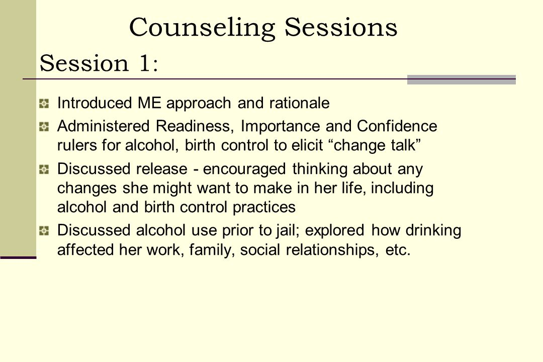 Counseling Sessions Session 1 : Introduced ME approach and rationale Administered Readiness, Importance and Confidence rulers for alcohol, birth control to elicit change talk Discussed release - encouraged thinking about any changes she might want to make in her life, including alcohol and birth control practices Discussed alcohol use prior to jail; explored how drinking affected her work, family, social relationships, etc.