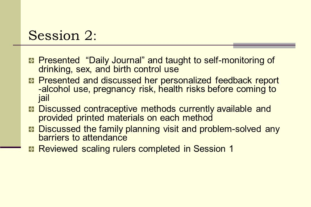Session 2 : Presented Daily Journal and taught to self-monitoring of drinking, sex, and birth control use Presented and discussed her personalized feedback report -alcohol use, pregnancy risk, health risks before coming to jail Discussed contraceptive methods currently available and provided printed materials on each method Discussed the family planning visit and problem-solved any barriers to attendance Reviewed scaling rulers completed in Session 1