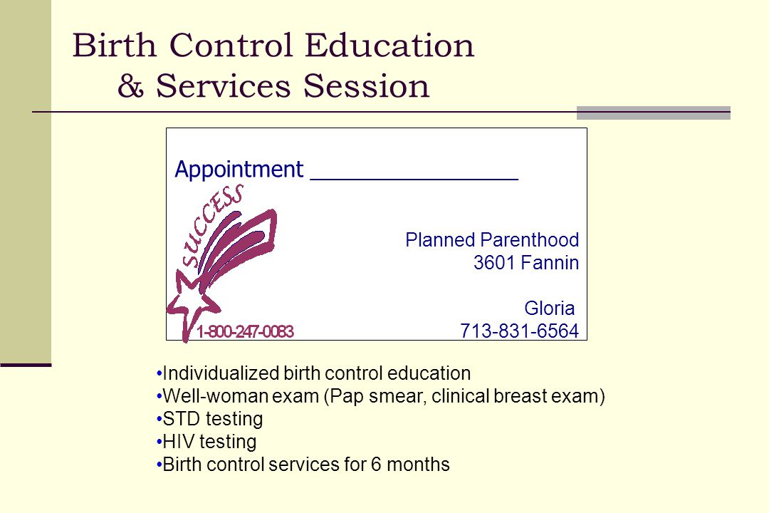 Appointment _________________ Planned Parenthood 3601 Fannin Gloria 713-831-6564 Birth Control Education & Services Session Individualized birth control education Well-woman exam (Pap smear, clinical breast exam) STD testing HIV testing Birth control services for 6 months