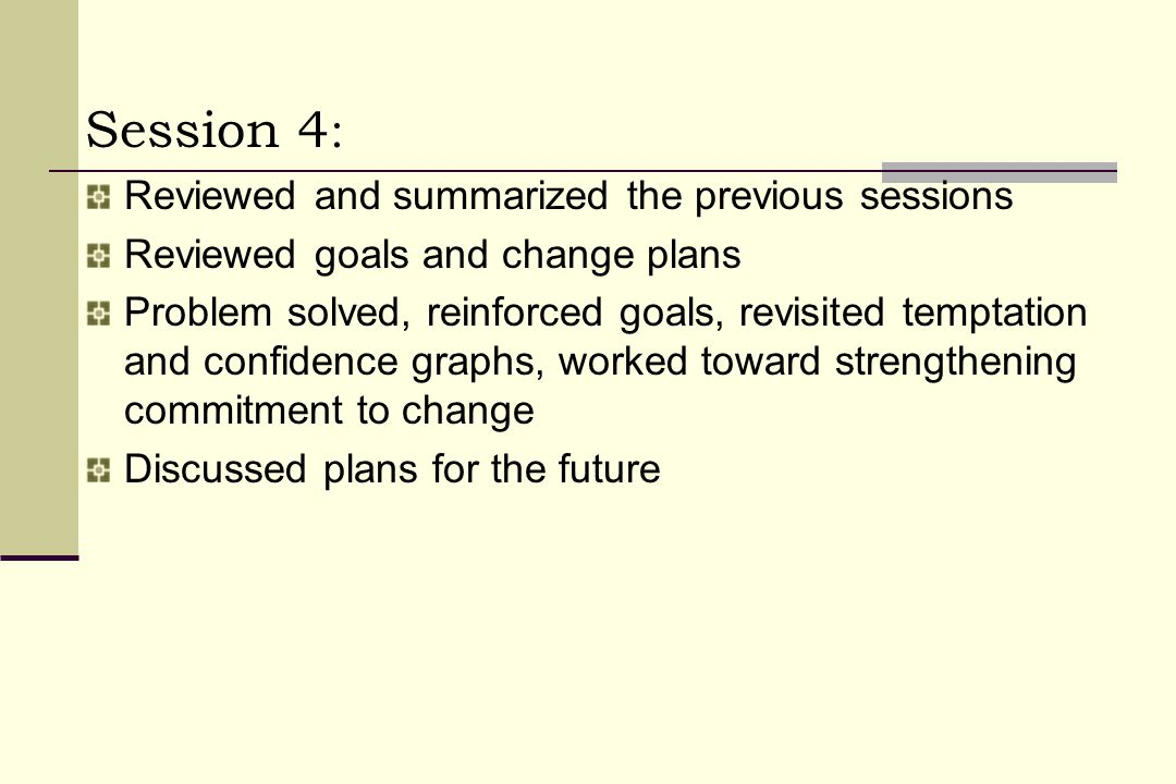 Session 4 : Reviewed and summarized the previous sessions Reviewed goals and change plans Problem solved, reinforced goals, revisited temptation and confidence graphs, worked toward strengthening commitment to change Discussed plans for the future